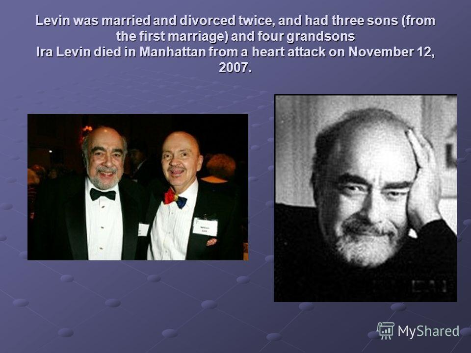 Levin was married and divorced twice, and had three sons (from the first marriage) and four grandsons Ira Levin died in Manhattan from a heart attack on November 12, 2007.