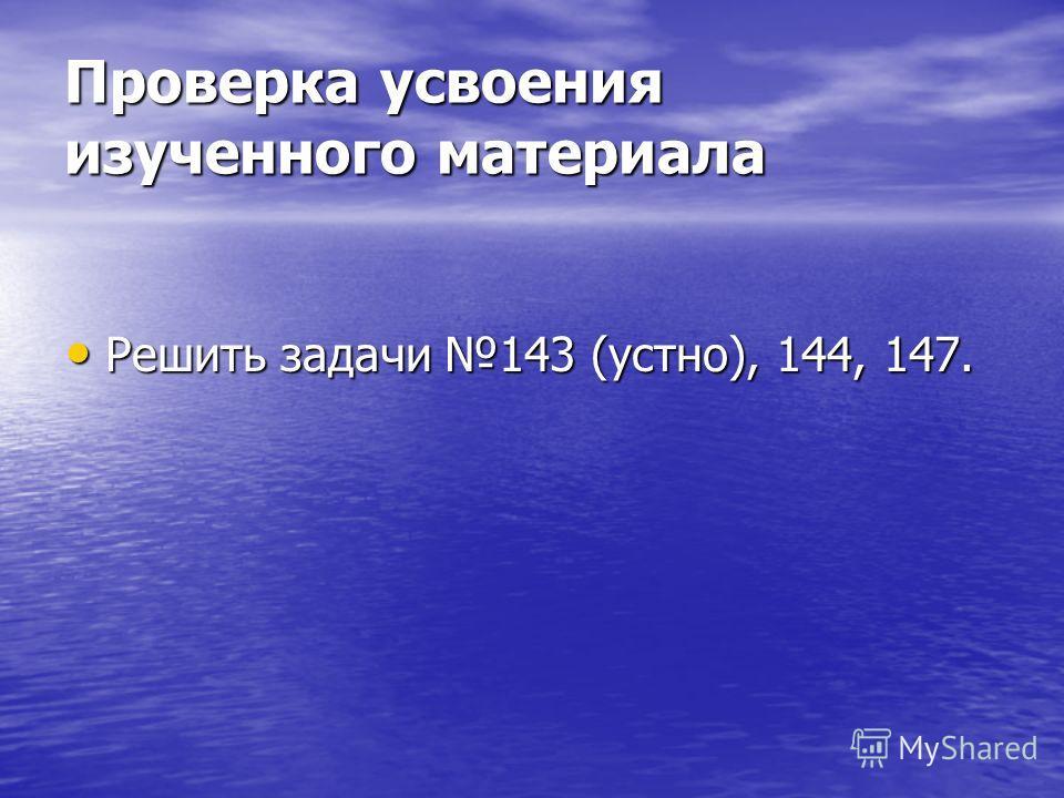 Проверка усвоения изученного материала Решить задачи 143 (устно), 144, 147. Решить задачи 143 (устно), 144, 147.
