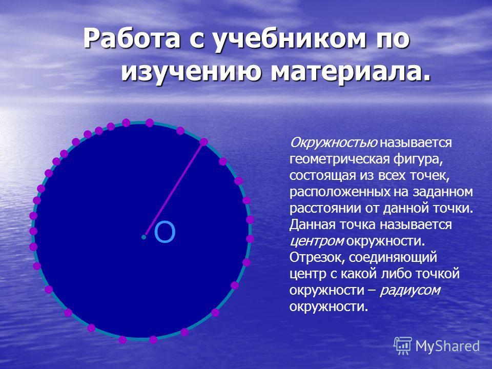 Работа с учебником по изучению материала. Окружностью называется геометрическая фигура, состоящая из всех точек, расположенных на заданном расстоянии от данной точки. Данная точка называется центром окружности. Отрезок, соединяющий центр с какой либо