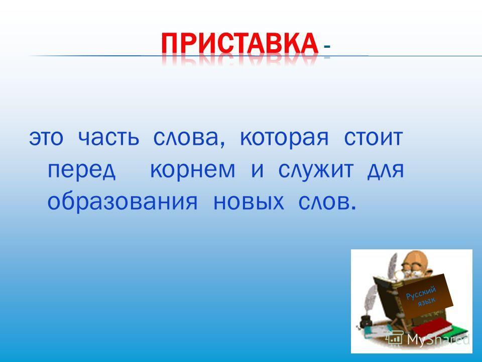 это часть слова, которая стоит перед корнем и служит для образования новых слов. Русский язык