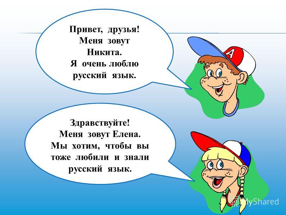 Привет, друзья! Меня зовут Никита. Я очень люблю русский язык. Здравствуйте! Меня зовут Елена. Мы хотим, чтобы вы тоже любили и знали русский язык.