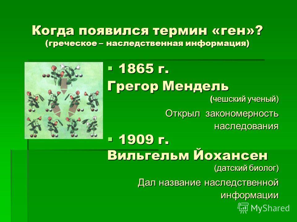 Когда появился термин «ген»? (греческое – наследственная информация) 1865 г. 1865 г. Грегор Мендель (чешский ученый) Открыл закономерность Открыл закономерность наследования наследования 1909 г. 1909 г. Вильгельм Йохансен (датский биолог) Дал названи