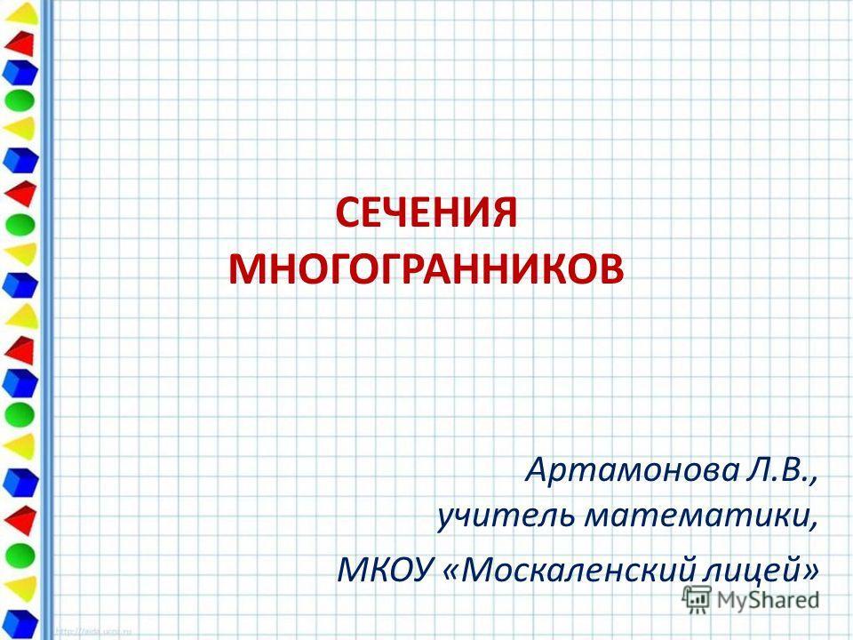 СЕЧЕНИЯ МНОГОГРАННИКОВ Артамонова Л.В., учитель математики, МКОУ «Москаленский лицей»