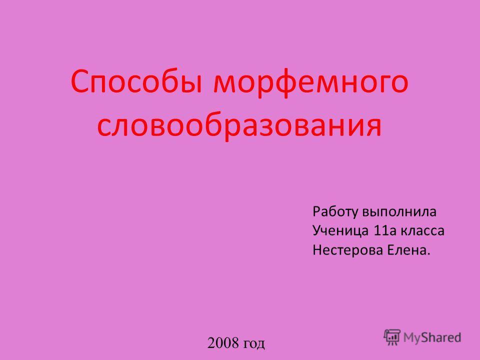 Способы морфемного словообразования Работу выполнила Ученица 11а класса Нестерова Елена. 2008 год