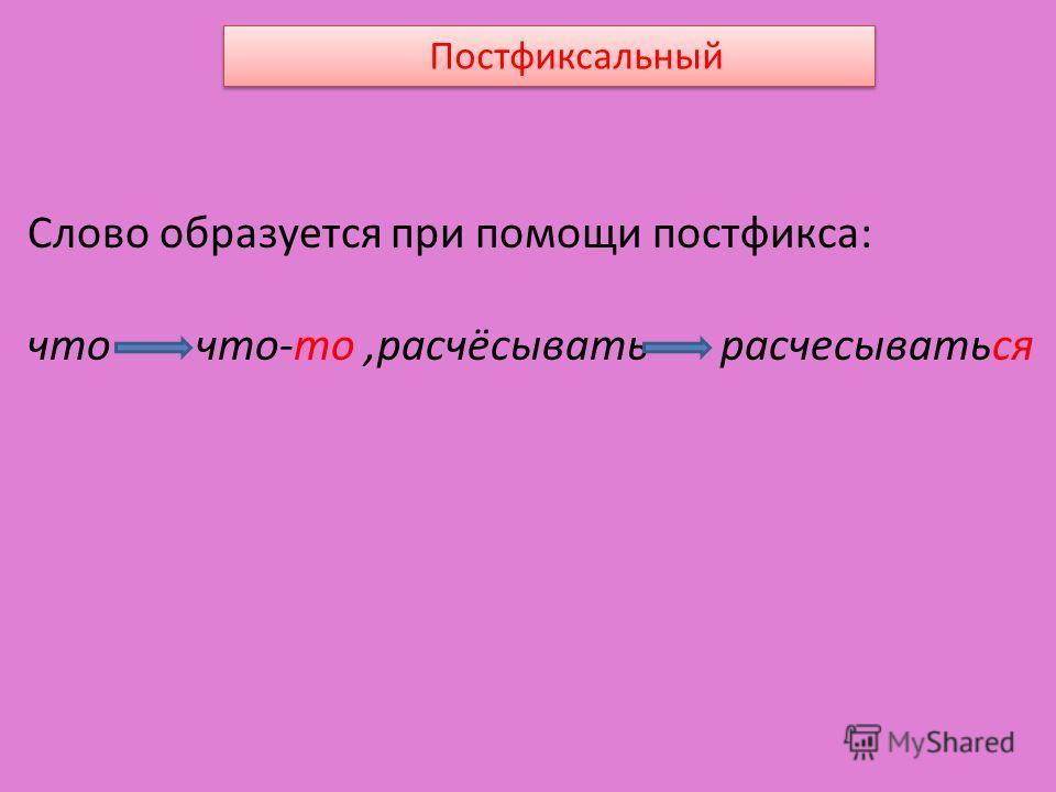 Постфиксальный Слово образуется при помощи постфикса: что что-то,расчёсывать расчесываться