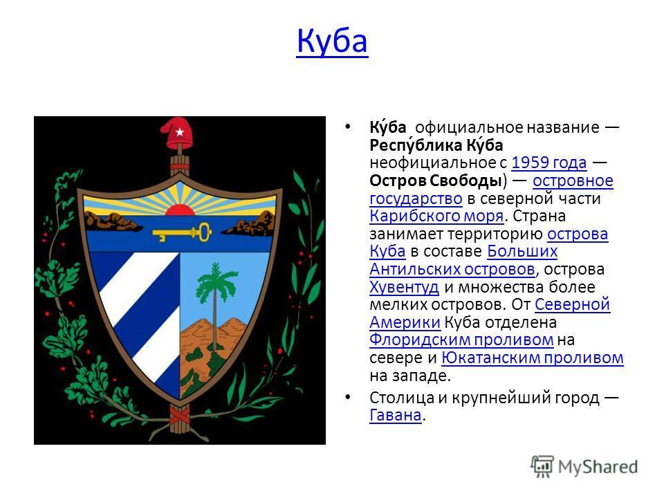 Ку́ба официальное название Респу́блика Ку́ба неофициальное с 1959 года Остров Свободы) островное государство в северной части Карибского моря. Страна занимает территорию острова Куба в составе Больших Антильских островов, острова Хувентуд и множества