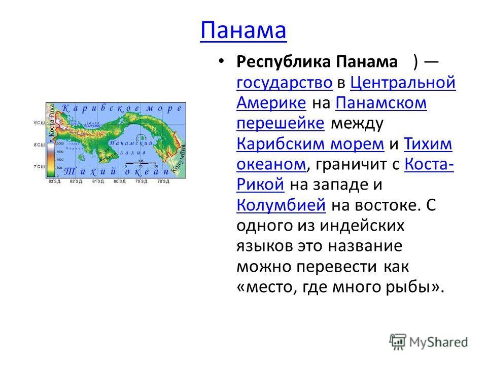 Республика Панама ) государство в Центральной Америке на Панамском перешейке между Карибским морем и Тихим океаном, граничит с Коста- Рикой на западе и Колумбией на востоке. С одного из индейских языков это название можно перевести как «место, где мн