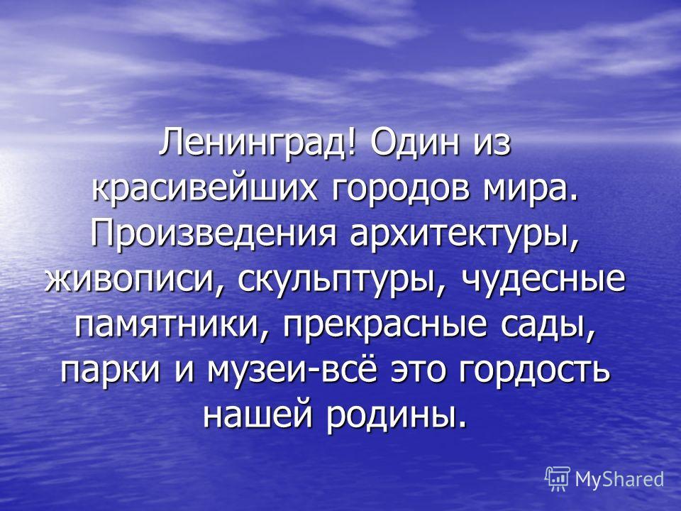 Ленинград! Один из красивейших городов мира. Произведения архитектуры, живописи, скульптуры, чудесные памятники, прекрасные сады, парки и музеи-всё это гордость нашей родины.