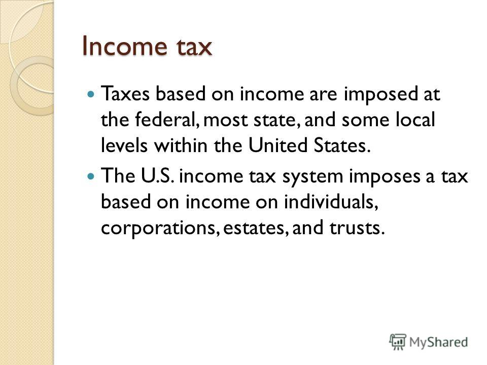Income tax Taxes based on income are imposed at the federal, most state, and some local levels within the United States. The U.S. income tax system imposes a tax based on income on individuals, corporations, estates, and trusts.