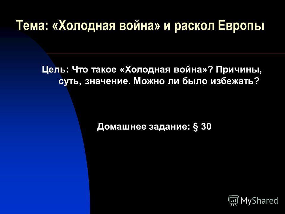 Тема: «Холодная война» и раскол Европы Домашнее задание: § 30 Цель: Что такое «Холодная война»? Причины, суть, значение. Можно ли было избежать?