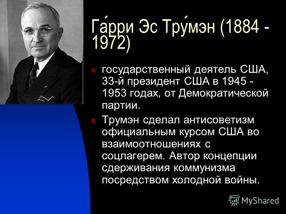 Гарри Эс Трумэн (1884 - 1972) государственный деятель США, 33-й президент США в 1945 - 1953 годах, от Демократической партии. Трумэн сделал антисоветизм официальным курсом США во взаимоотношениях с соцлагерем. Автор концепции сдерживания коммунизма п
