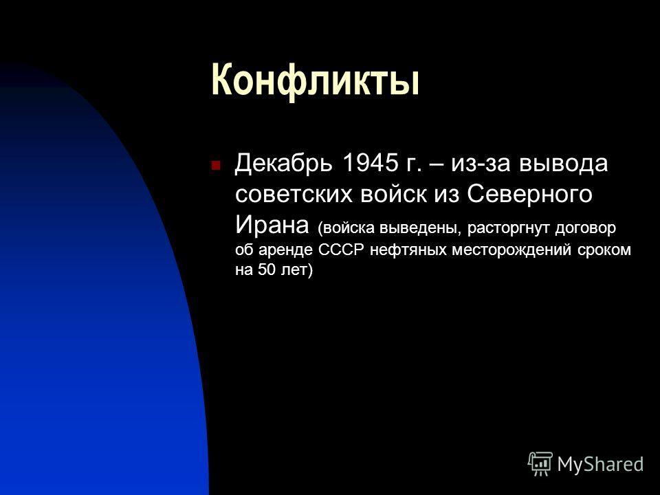 Конфликты Декабрь 1945 г. – из-за вывода советских войск из Северного Ирана (войска выведены, расторгнут договор об аренде СССР нефтяных месторождений сроком на 50 лет)