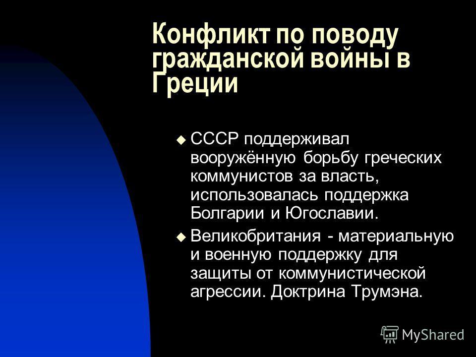 Конфликт по поводу гражданской войны в Греции СССР поддерживал вооружённую борьбу греческих коммунистов за власть, использовалась поддержка Болгарии и Югославии. Великобритания - материальную и военную поддержку для защиты от коммунистической агресси