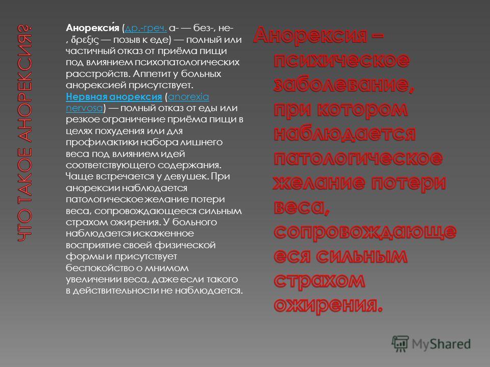 Анорексия (др.-греч. α- без-, не-, ρεξις позыв к еде) полный или частичный отказ от приёма пищи под влиянием психопатологических расстройств. Аппетит у больных анорексией присутствует.др.-греч. Нервная анорексия Нервная анорексия (anorexia nervosa) п