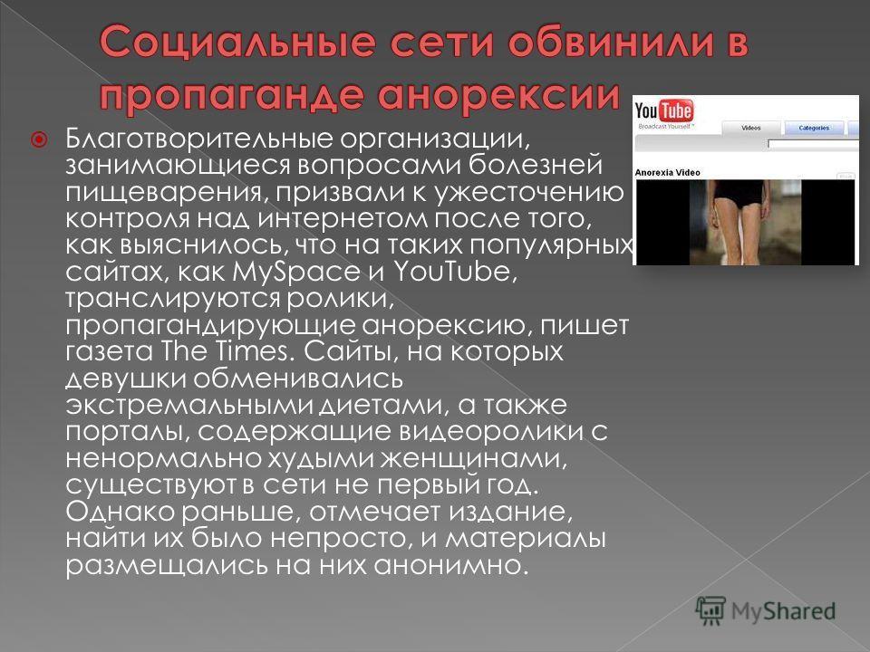 Благотворительные организации, занимающиеся вопросами болезней пищеварения, призвали к ужесточению контроля над интернетом после того, как выяснилось, что на таких популярных сайтах, как MySpace и YouTube, транслируются ролики, пропагандирующие аноре
