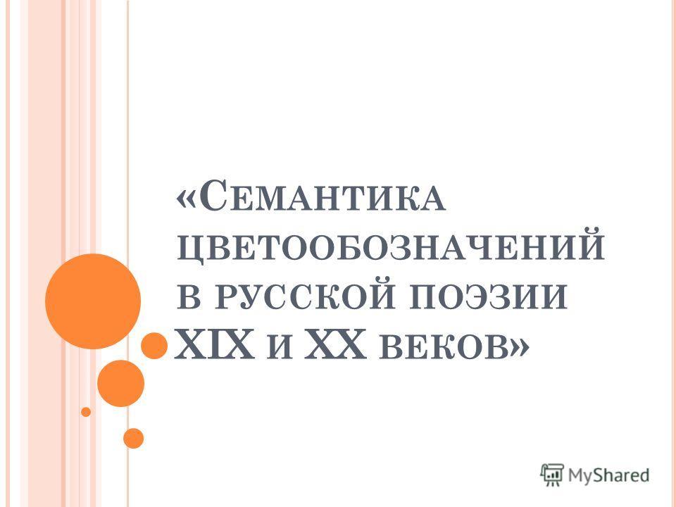 «С ЕМАНТИКА ЦВЕТООБОЗНАЧЕНИЙ В РУССКОЙ ПОЭЗИИ XIX И XX ВЕКОВ »