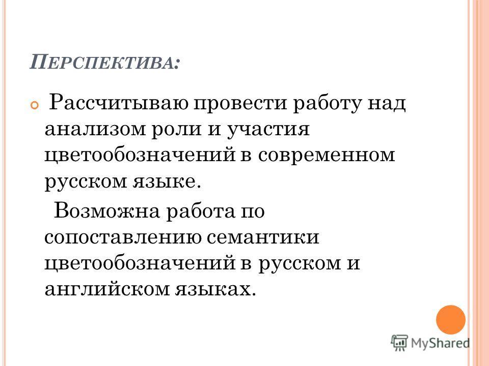 П ЕРСПЕКТИВА : Рассчитываю провести работу над анализом роли и участия цветообозначений в современном русском языке. Возможна работа по сопоставлению семантики цветообозначений в русском и английском языках.