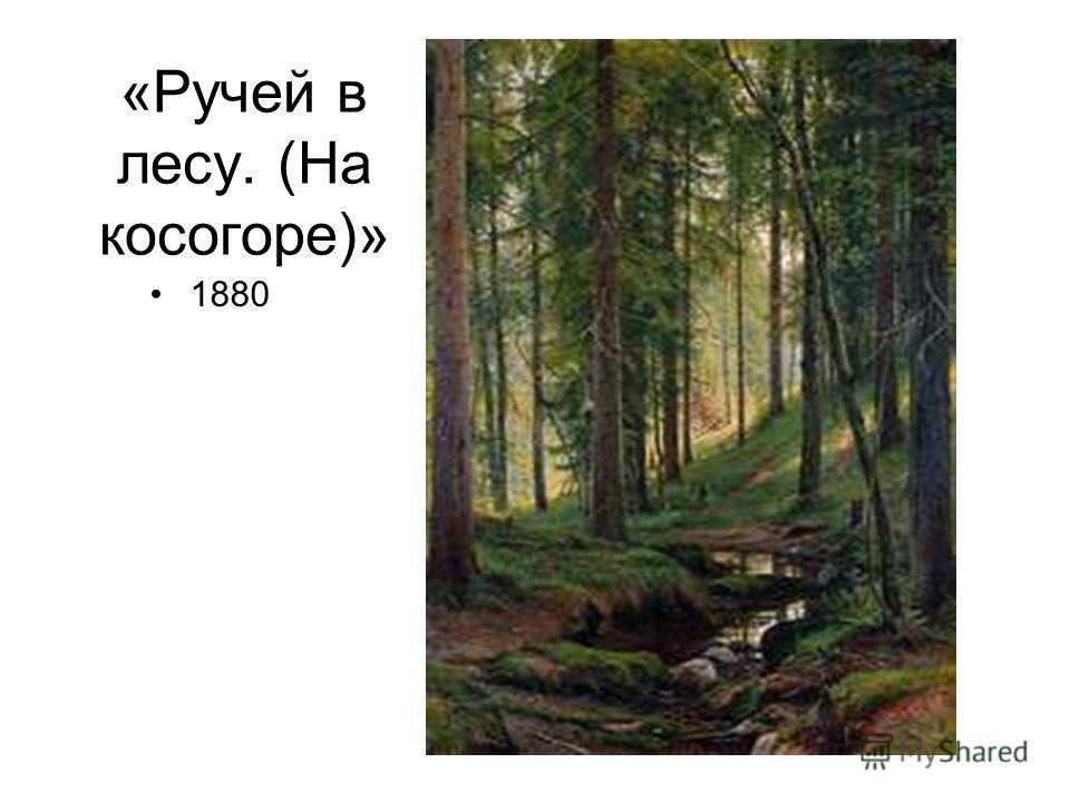 «Ручей в лесу. (На косогоре)» 1880