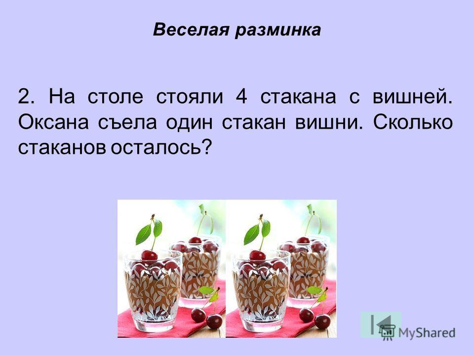 2. На столе стояли 4 стакана с вишней. Оксана съела один стакан вишни. Сколько стаканов осталось? Веселая разминка