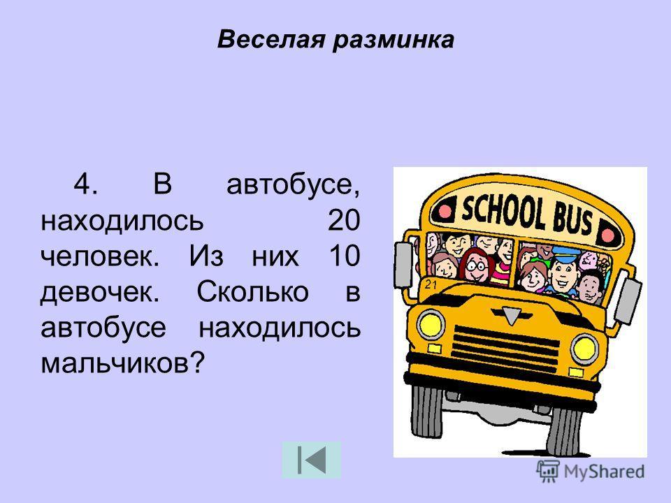 4. В автобусе, находилось 20 человек. Из них 10 девочек. Сколько в автобусе находилось мальчиков?