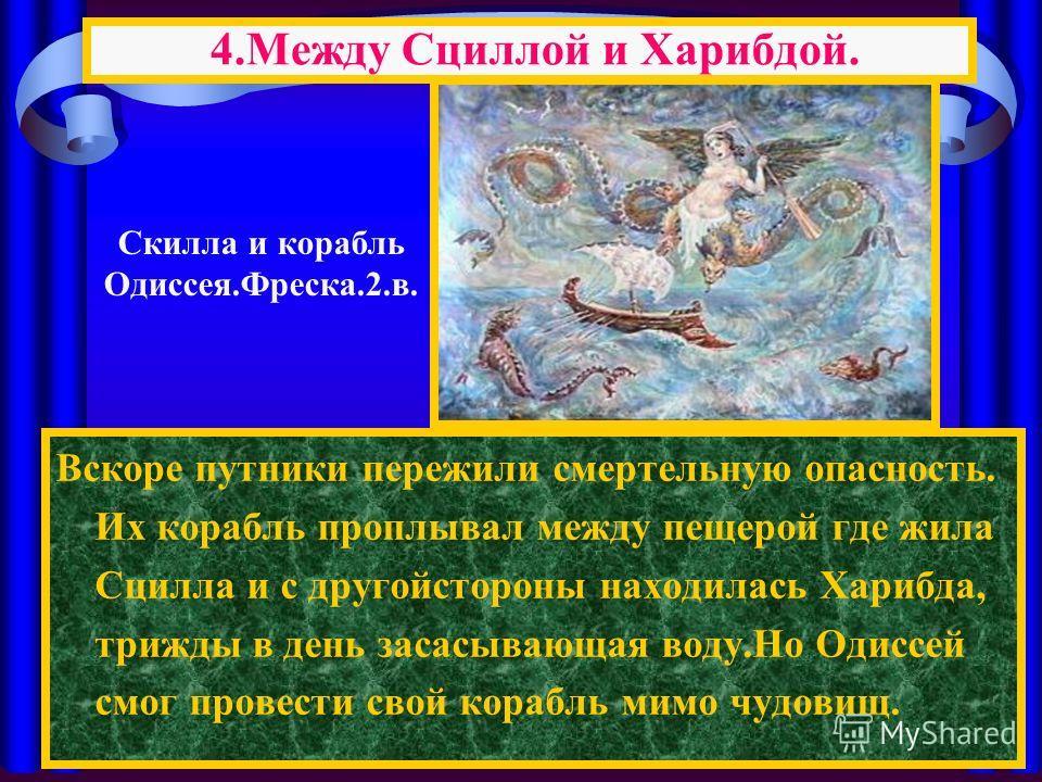 Вскоре путники пережили смертельную опасность. Их корабль проплывал между пещерой где жила Сцилла и с другойстороны находилась Харибда, трижды в день засасывающая воду.Но Одиссей смог провести свой корабль мимо чудовищ. 4.Между Сциллой и Харибдой. Ск