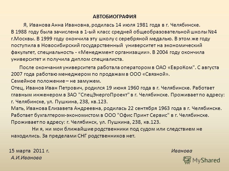 АВТОБИОГРАФИЯ Я, Иванова Анна Ивановна, родилась 14 июля 1981 года в г. Челябинске. В 1988 году была зачислена в 1-ый класс средней общеобразовательной школы 4 г.Москвы. В 1999 году окончила эту школу с серебряной медалью. В этом же году поступила в