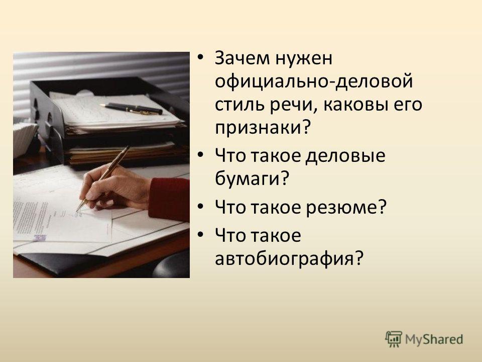 Зачем нужен официально-деловой стиль речи, каковы его признаки? Что такое деловые бумаги? Что такое резюме? Что такое автобиография?