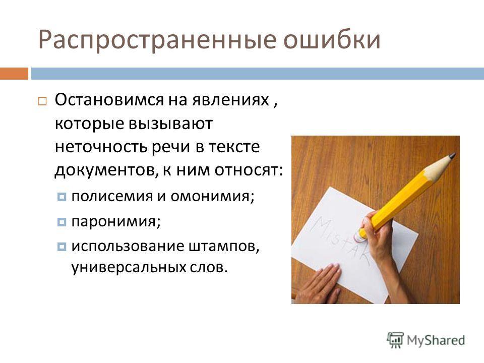 Распространенные ошибки Остановимся на явлениях, которые вызывают неточность речи в тексте документов, к ним относят : полисемия и омонимия ; паронимия ; использование штампов, универсальных слов.