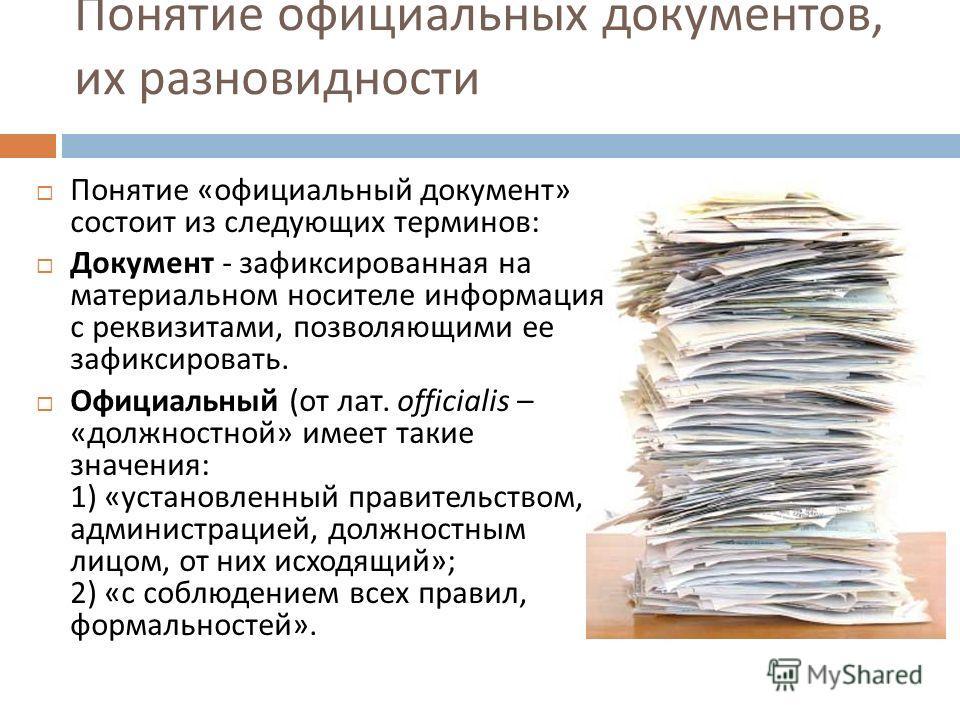 Понятие официальных документов, их разновидности Понятие « официальный документ » состоит из следующих терминов : Документ - зафиксированная на материальном носителе информация с реквизитами, позволяющими ее зафиксировать. Официальный ( от лат. offic