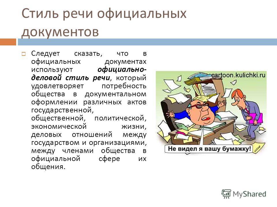 Стиль речи официальных документов Следует сказать, что в официальных документах используют официально - деловой стиль речи, который удовлетворяет потребность общества в документальном оформлении различных актов государственной, общественной, политиче