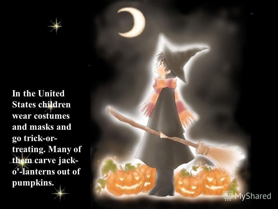 In the United States children wear costumes and masks and go trick-or- treating. Many of them carve jack- o'-lanterns out of pumpkins.