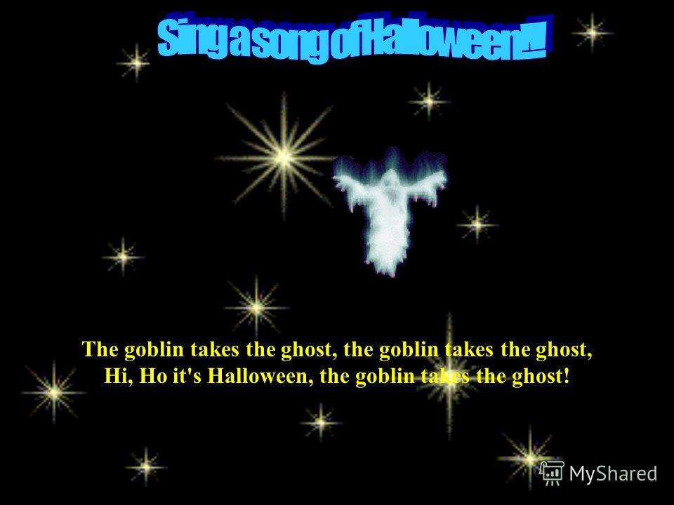 The goblin takes the ghost, the goblin takes the ghost, Hi, Ho it's Halloween, the goblin takes the ghost!