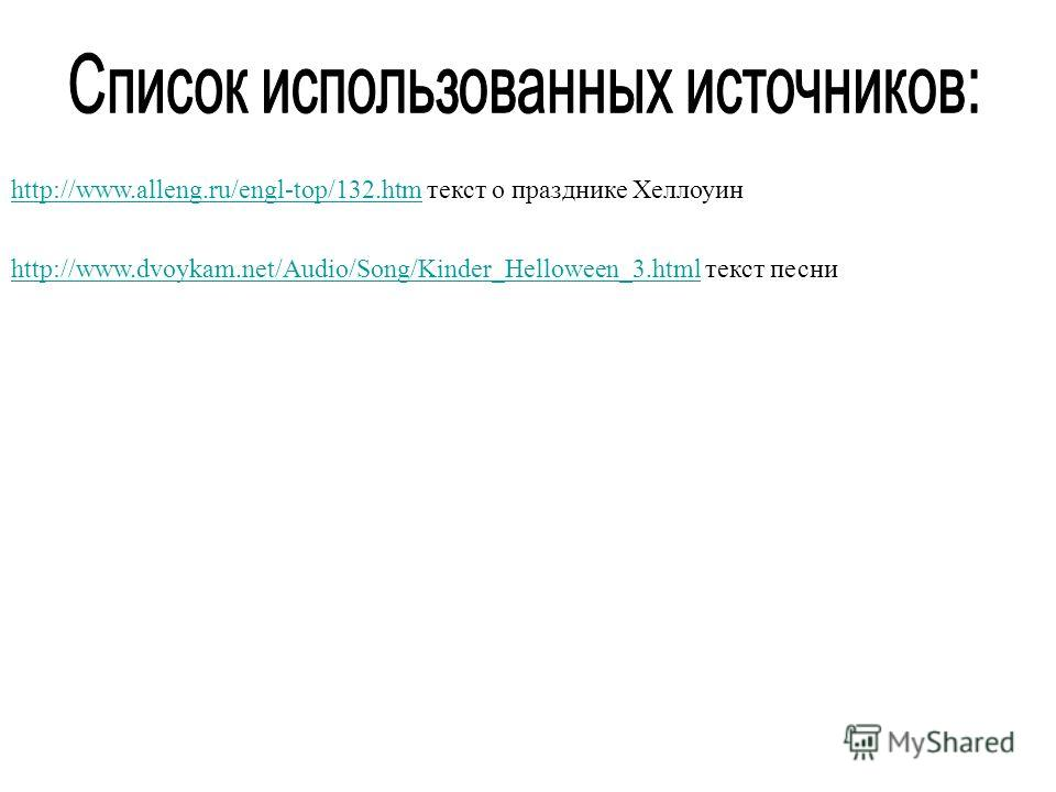 http://www.alleng.ru/engl-top/132.htmhttp://www.alleng.ru/engl-top/132.htm текст о празднике Хеллоуин http://www.dvoykam.net/Audio/Song/Kinder_Helloween_3.htmlhttp://www.dvoykam.net/Audio/Song/Kinder_Helloween_3.html текст песни