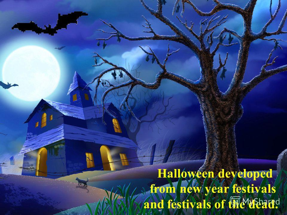 Halloween developed from new year festivals and festivals of the dead.