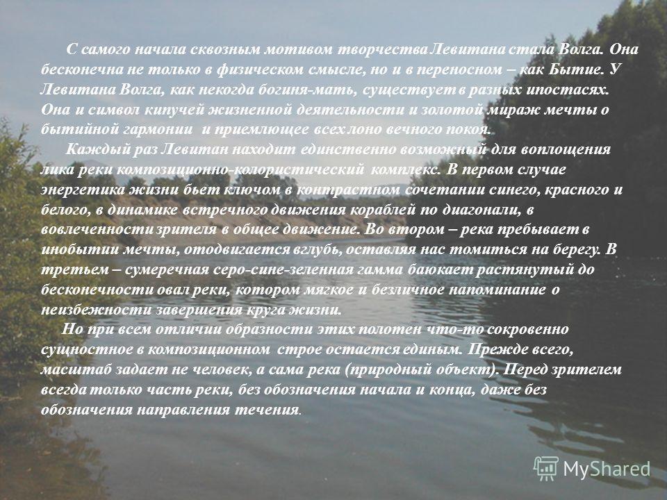 С самого начала сквозным мотивом творчества Левитана стала Волга. Она бесконечна не только в физическом смысле, но и в переносном – как Бытие. У Левитана Волга, как некогда богиня-мать, существует в разных ипостасях. Она и символ кипучей жизненной де