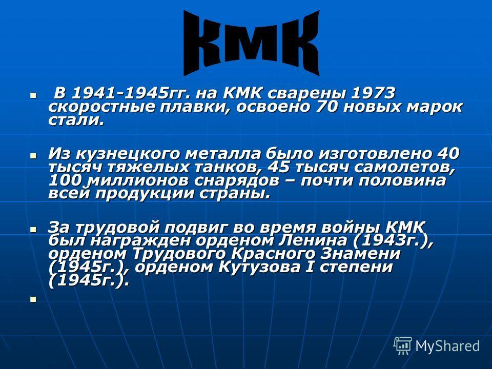 В 1941-1945гг. на КМК сварены 1973 скоростные плавки, освоено 70 новых марок стали. В 1941-1945гг. на КМК сварены 1973 скоростные плавки, освоено 70 новых марок стали. Из кузнецкого металла было изготовлено 40 тысяч тяжелых танков, 45 тысяч самолетов