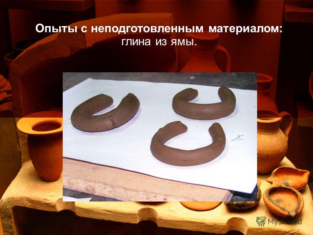Опыты с неподготовленным материалом: глина из ямы.