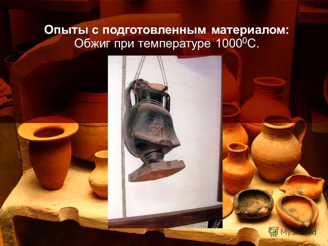 Опыты с подготовленным материалом: Обжиг при температуре 1000 0 С.