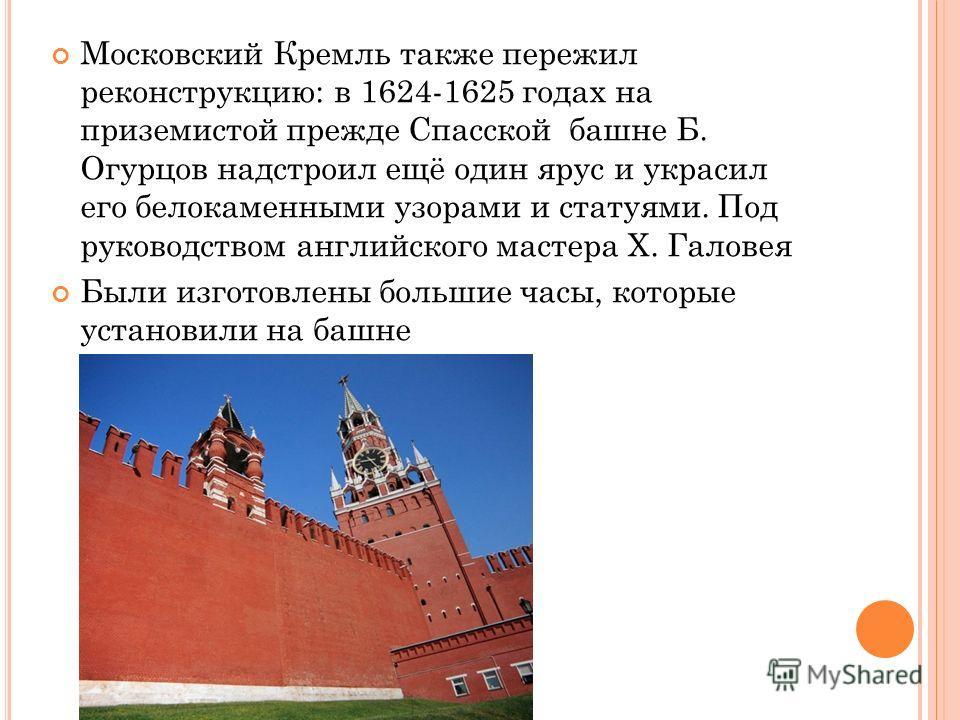 Московский Кремль также пережил реконструкцию: в 1624-1625 годах на приземистой прежде Спасской башне Б. Огурцов надстроил ещё один ярус и украсил его белокаменными узорами и статуями. Под руководством английского мастера Х. Галовея Были изготовлены