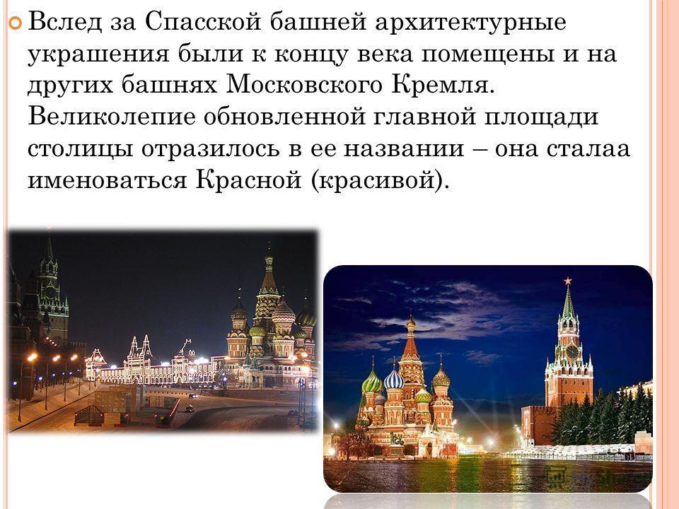 Вслед за Спасской башней архитектурные украшения были к концу века помещены и на других башнях Московского Кремля. Великолепие обновленной главной площади столицы отразилось в ее названии – она сталаа именоваться Красной (красивой).