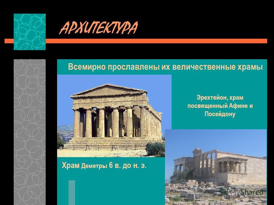 АРХИТЕКТУРА Всемирно прославлены их величественные храмы Храм Деметры 6 в. до н. э. Эрехтейон, храм посвященный Афине и Посейдону