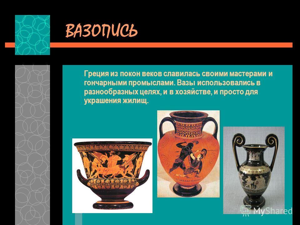 ВАЗОПИСЬ Греция из покон веков славилась своими мастерами и гончарными промыслами. Вазы использовались в разнообразных целях, и в хозяйстве, и просто для украшения жилищ.