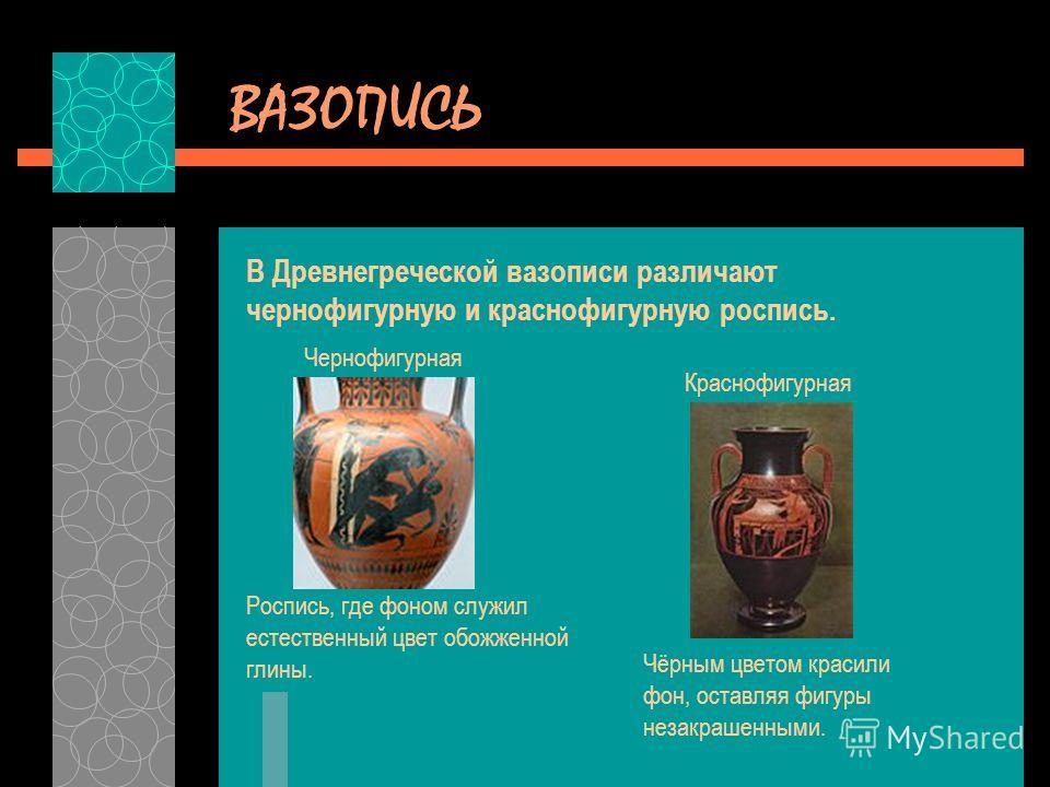 ВАЗОПИСЬ В Древнегреческой вазописи различают чернофигурную и краснофигурную роспись. Роспись, где фоном служил естественный цвет обожженной глины. Чернофигурная Чёрным цветом красили фон, оставляя фигуры незакрашенными. Краснофигурная
