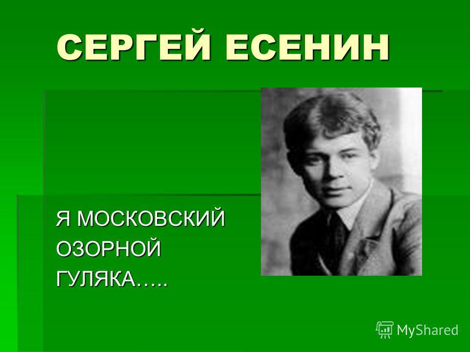 СЕРГЕЙ ЕСЕНИН Я МОСКОВСКИЙ ОЗОРНОЙГУЛЯКА…..
