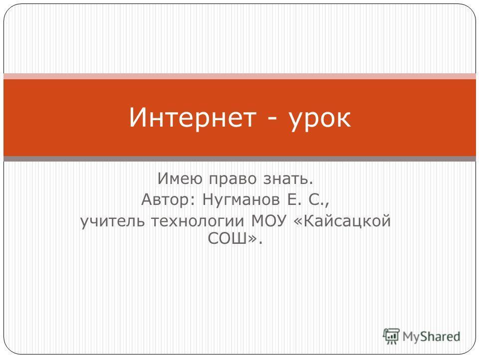 Имею право знать. Автор: Нугманов Е. С., учитель технологии МОУ «Кайсацкой СОШ». Интернет - урок