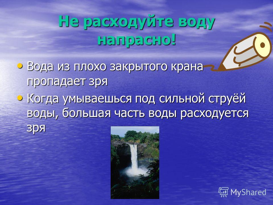Не расходуйте воду напрасно! Вода из плохо закрытого крана пропадает зря Вода из плохо закрытого крана пропадает зря Когда умываешься под сильной струёй воды, большая часть воды расходуется зря Когда умываешься под сильной струёй воды, большая часть