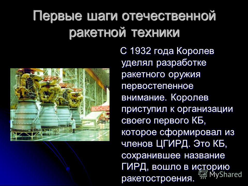 Первые шаги отечественной ракетной техники С 1932 года Королев уделял разработке ракетного оружия первостепенное внимание. Королев приступил к организации своего первого КБ, которое сформировал из членов ЦГИРД. Это КБ, сохранившее название ГИРД, вошл