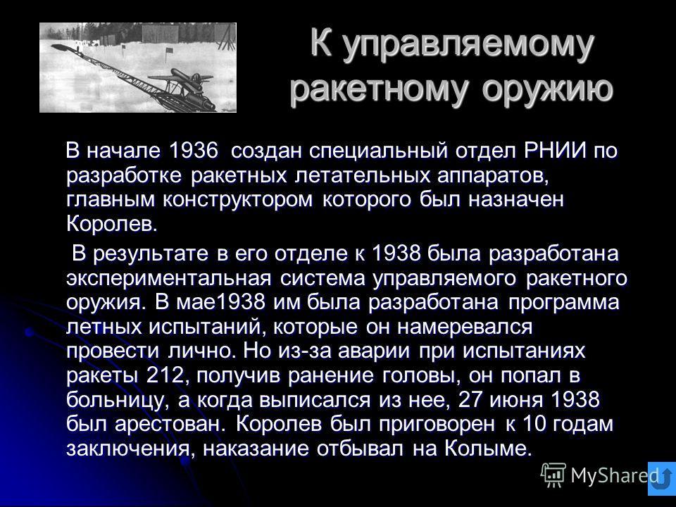 К управляемому ракетному оружию В начале 1936 создан специальный отдел РНИИ по разработке ракетных летательных аппаратов, главным конструктором которого был назначен Королев. В начале 1936 создан специальный отдел РНИИ по разработке ракетных летатель