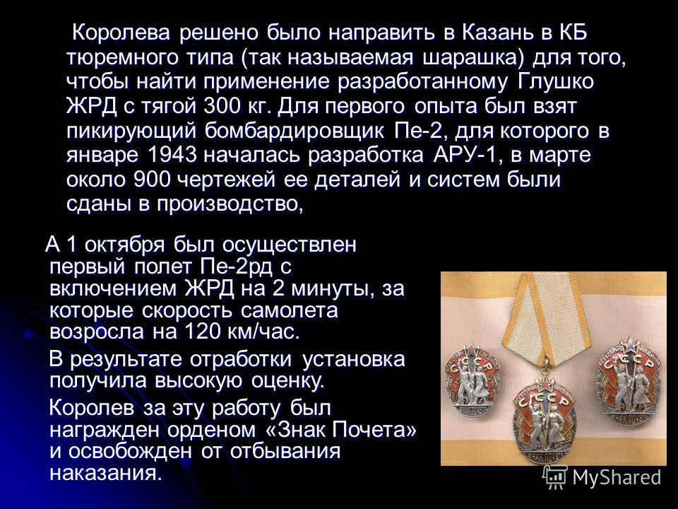 Королева решено было направить в Казань в КБ тюремного типа (так называемая шарашка) для того, чтобы найти применение разработанному Глушко ЖРД с тягой 300 кг. Для первого опыта был взят пикирующий бомбардировщик Пе-2, для которого в январе 1943 нача