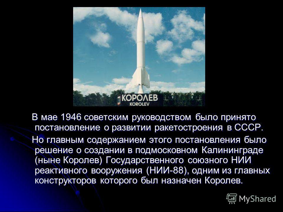 В мае 1946 советским руководством было принято постановление о развитии ракетостроения в СССР. В мае 1946 советским руководством было принято постановление о развитии ракетостроения в СССР. Но главным содержанием этого постановления было решение о со